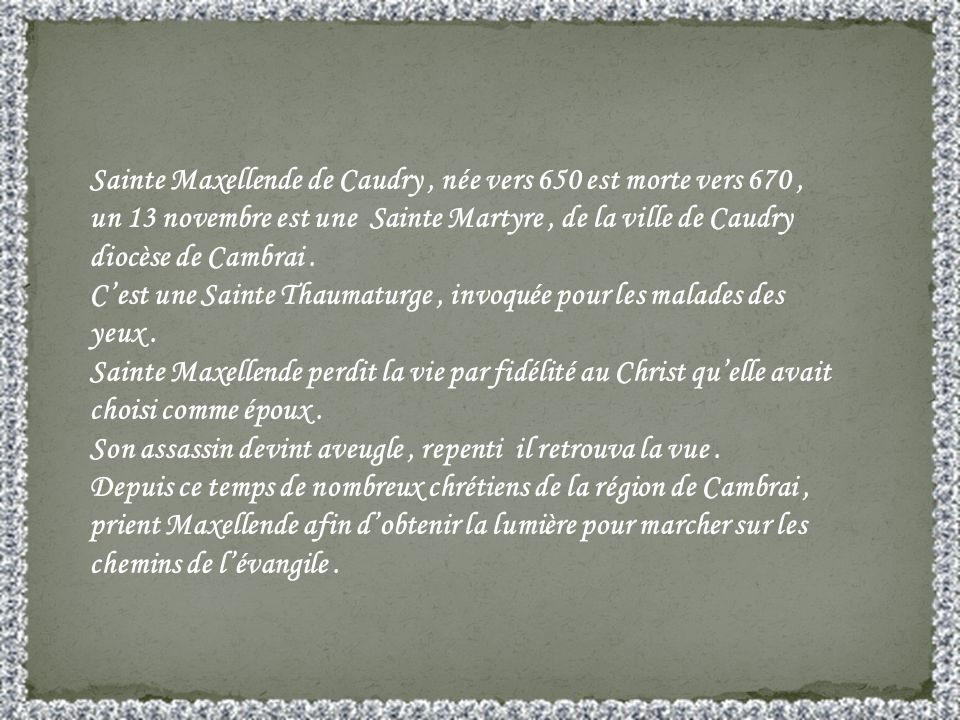 Sainte Maxellende de Caudry , née vers 650 est morte vers 670 , un 13 novembre est une Sainte Martyre , de la ville de Caudry diocèse de Cambrai .