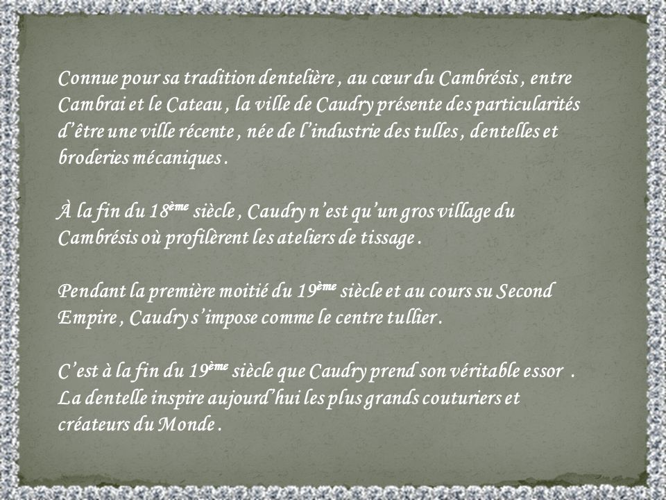 Connue pour sa tradition dentelière , au cœur du Cambrésis , entre Cambrai et le Cateau , la ville de Caudry présente des particularités d'être une ville récente , née de l'industrie des tulles , dentelles et broderies mécaniques .