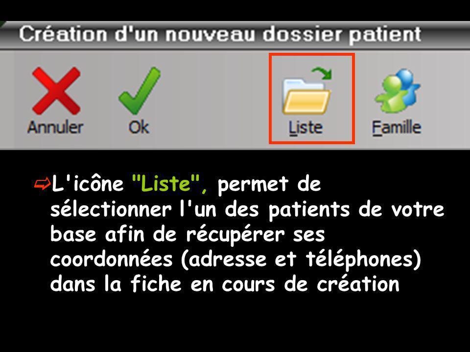 L icône Liste , permet de sélectionner l un des patients de votre base afin de récupérer ses coordonnées (adresse et téléphones) dans la fiche en cours de création
