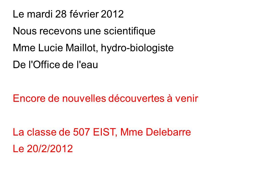 Le mardi 28 février 2012 Nous recevons une scientifique. Mme Lucie Maillot, hydro-biologiste. De l Office de l eau.