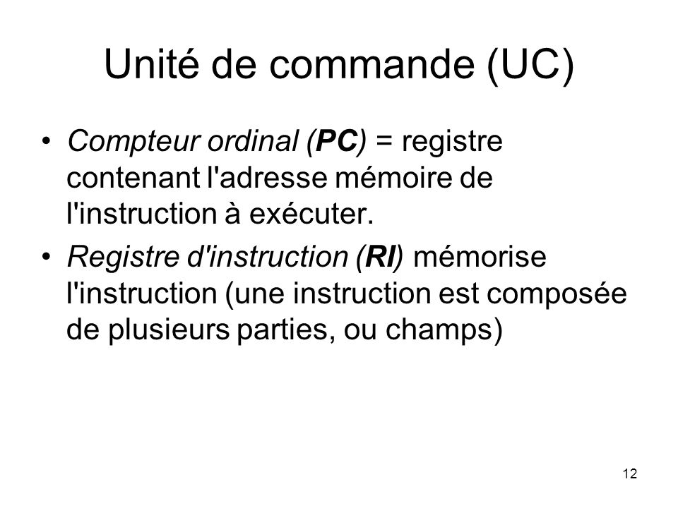 Unité de commande (UC) Compteur ordinal (PC) = registre contenant l adresse mémoire de l instruction à exécuter.