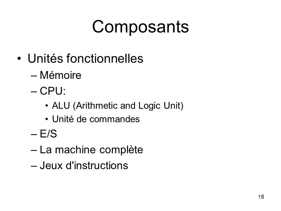 Composants Unités fonctionnelles Mémoire CPU: E/S La machine complète