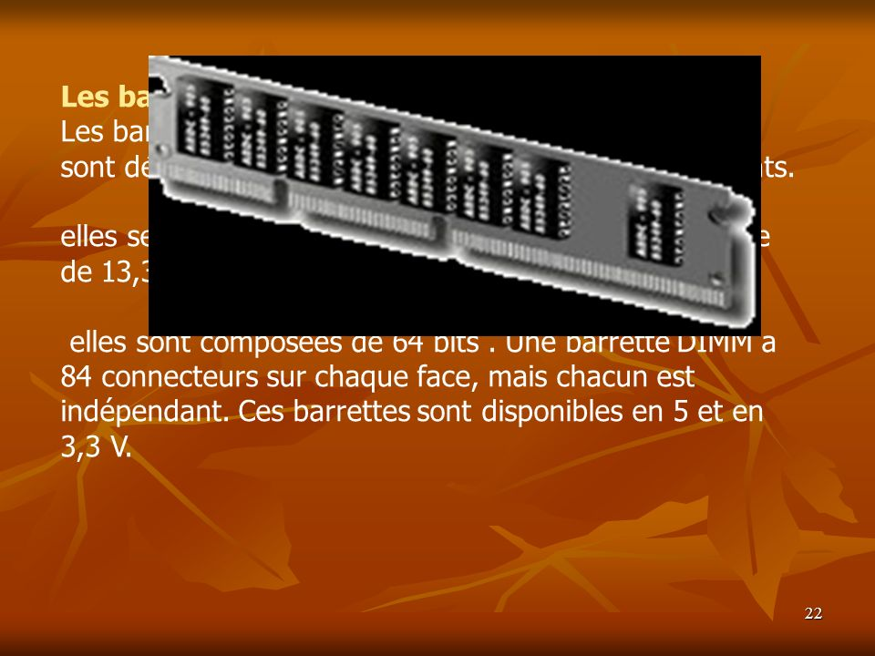 Les barrettes DIMM Les barrettes DIMM (Dual In−Line Memory Module) sont désormais supportées par la plupart des PC récents.
