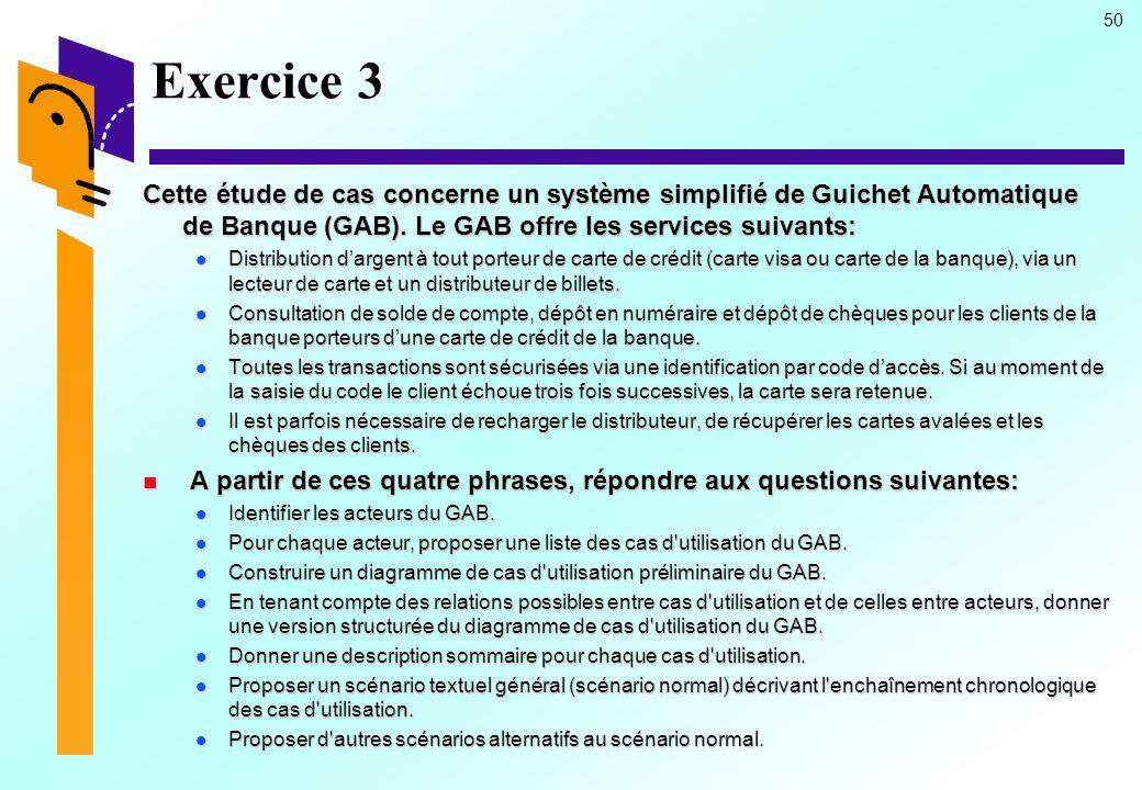 Exercice 3 Cette étude de cas concerne un système simplifié de Guichet Automatique de Banque (GAB). Le GAB offre les services suivants: