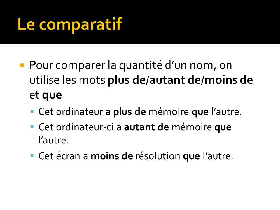 Le comparatif Pour comparer la quantité d'un nom, on utilise les mots plus de/autant de/moins de et que.