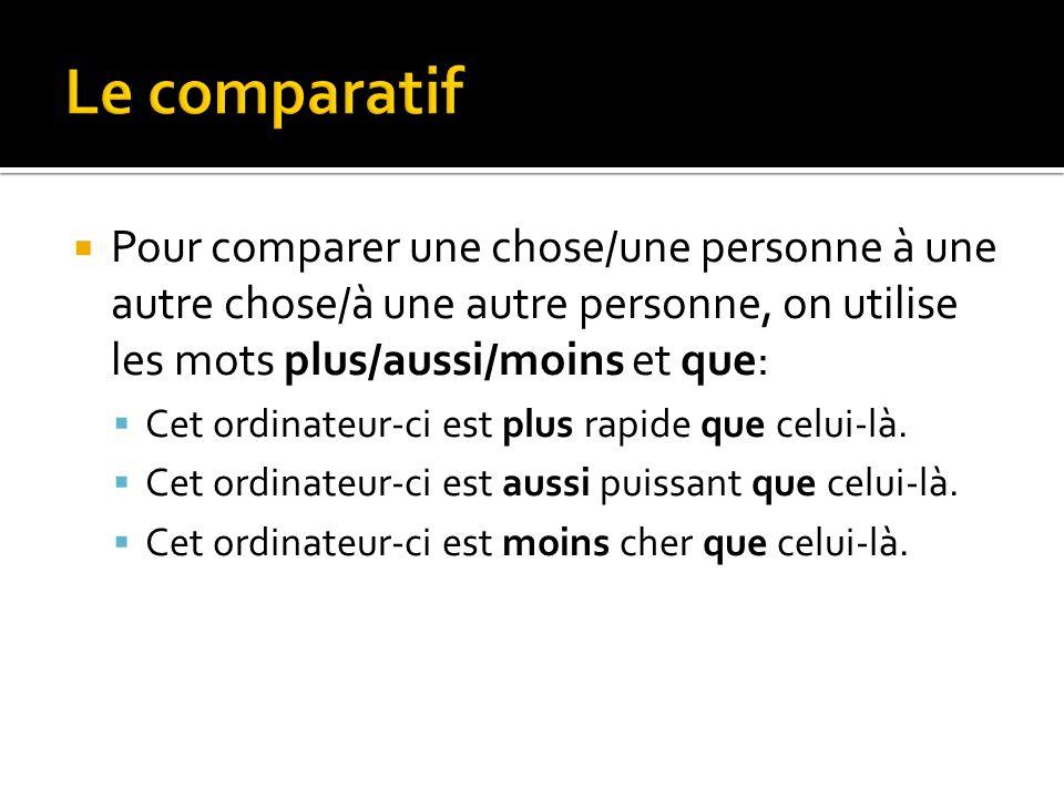 Le comparatif Pour comparer une chose/une personne à une autre chose/à une autre personne, on utilise les mots plus/aussi/moins et que: