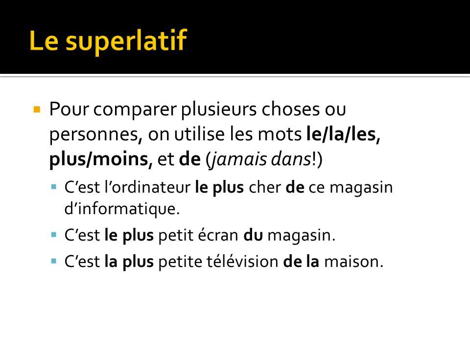 Le superlatif Pour comparer plusieurs choses ou personnes, on utilise les mots le/la/les, plus/moins, et de (jamais dans!)