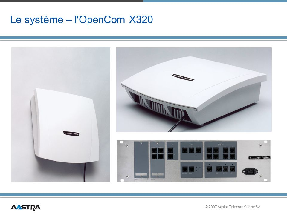 Le système – l OpenCom X320 © 2007 Aastra Telecom Suisse SA