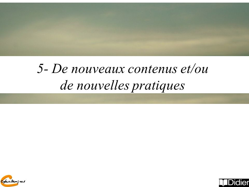 5- De nouveaux contenus et/ou de nouvelles pratiques