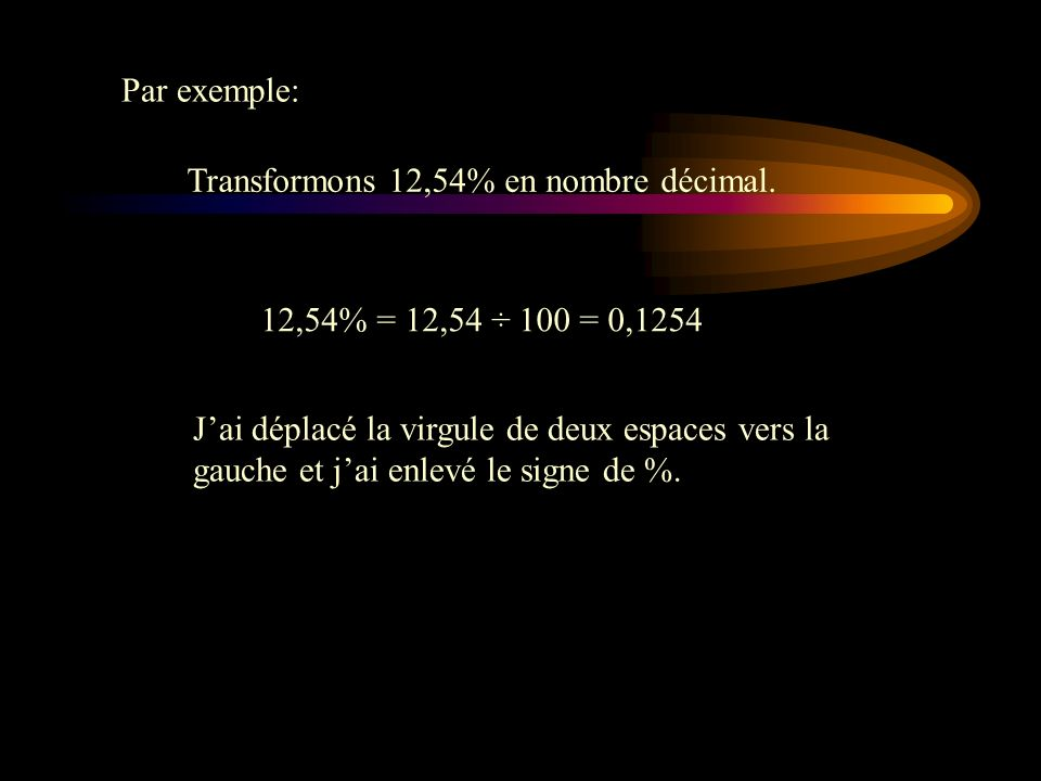Par exemple: Transformons 12,54% en nombre décimal. 12,54% = 12,54 ÷ 100 = 0,1254.