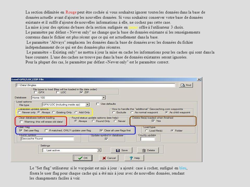 La section délimitée en Rouge peut être cochée si vous souhaitez ignorer toutes les données dans la base de données actuelle avant d ajouter les nouvelles données. Si vous souhaitez conserver votre base de données existante et il suffit d ajouter de nouvelles informations à elle, ne cochez pas cette case. La mise à jour des options de bases de la section surlignée en jaune offre à l utilisateur 3 choix. Le paramètre par défaut « Newer only ne change que la base de données existante si les renseignements contenus dans le fichier est plus récent que ce qui est actuellement dans la base. Le paramètre Always remplacera les données dans la base de données avec les données du fichier indépendamment de ce qui est des données plus récentes. Le paramètre « Existing only ne mettra à jour la mise en cache les informations pour les caches qui sont dans la base courante. L une des caches ne trouve pas dans la base de données existantes seront ignorées. Pour la plupart des cas, le paramètre par défaut «Newer only est le paramètre correct.