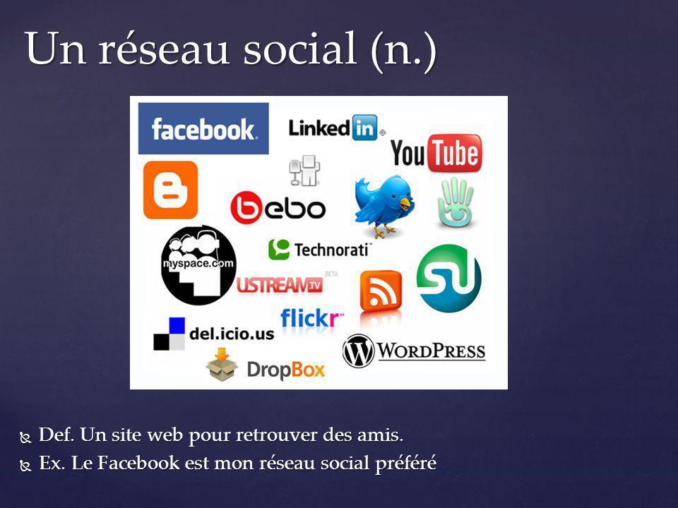 Un réseau social (n.) Def. Un site web pour retrouver des amis.