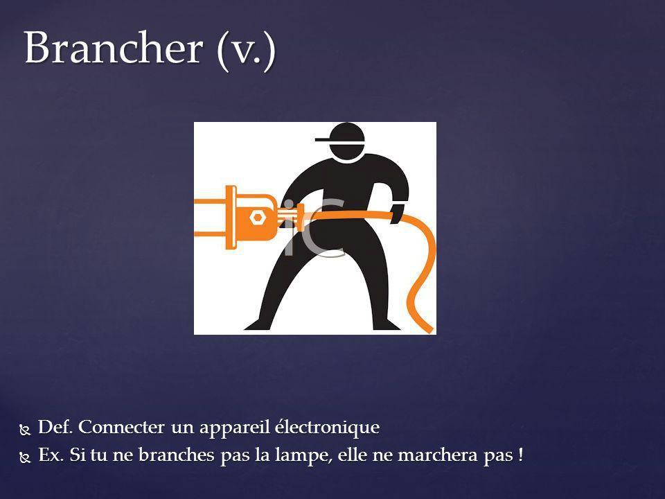 Brancher (v.) Def. Connecter un appareil électronique