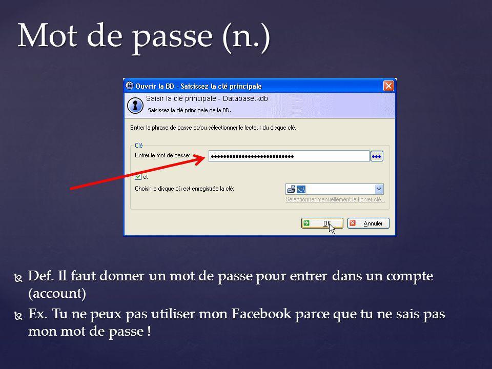 Mot de passe (n.) Def. Il faut donner un mot de passe pour entrer dans un compte (account)