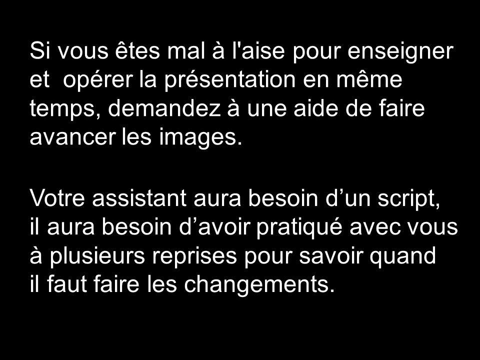 Si vous êtes mal à l aise pour enseigner et opérer la présentation en même temps, demandez à une aide de faire avancer les images.