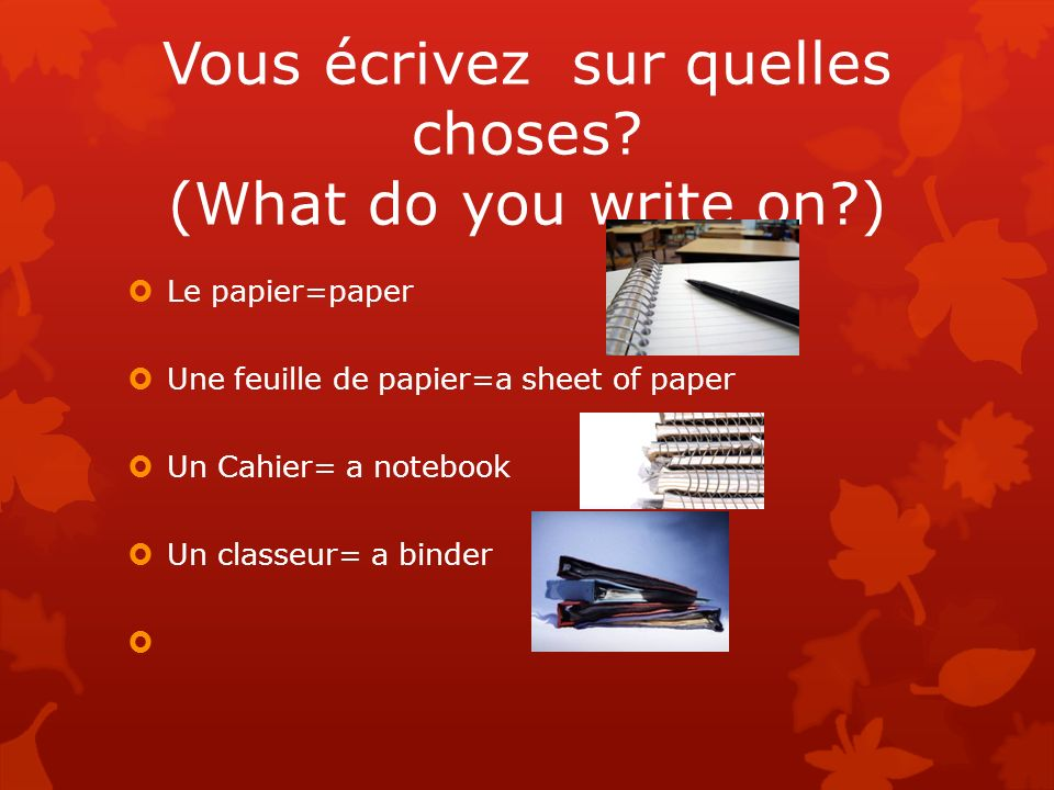 Vous écrivez sur quelles choses (What do you write on )