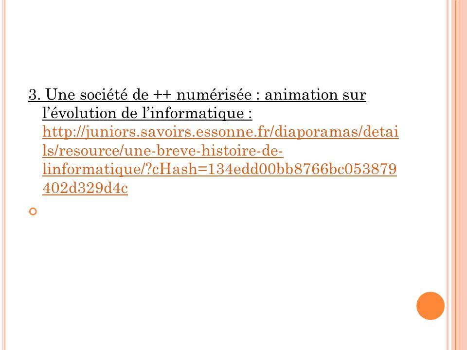 3. Une société de ++ numérisée : animation sur l'évolution de l'informatique : http://juniors.savoirs.essonne.fr/diaporamas/detai ls/resource/une-breve-histoire-de- linformatique/ cHash=134edd00bb8766bc053879 402d329d4c