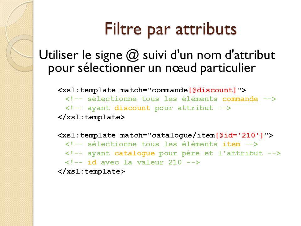 Filtre par attributs Utiliser le signe @ suivi d un nom d attribut pour sélectionner un nœud particulier.