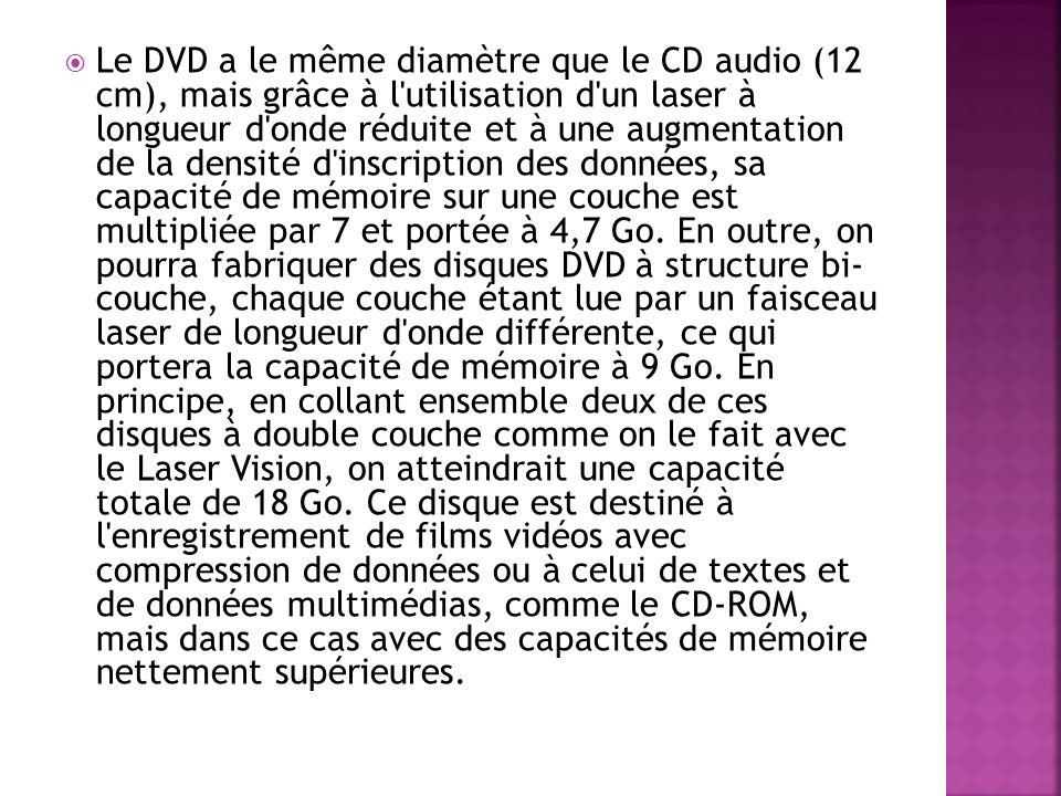 Le DVD a le même diamètre que le CD audio (12 cm), mais grâce à l utilisation d un laser à longueur d onde réduite et à une augmentation de la densité d inscription des données, sa capacité de mémoire sur une couche est multipliée par 7 et portée à 4,7 Go.