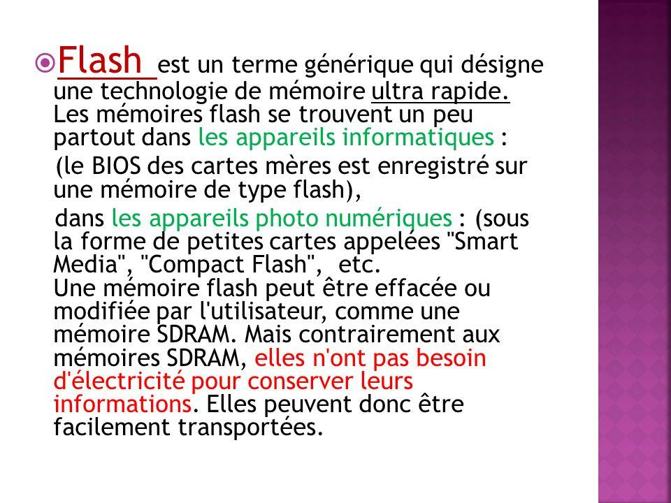 Flash est un terme générique qui désigne une technologie de mémoire ultra rapide. Les mémoires flash se trouvent un peu partout dans les appareils informatiques :