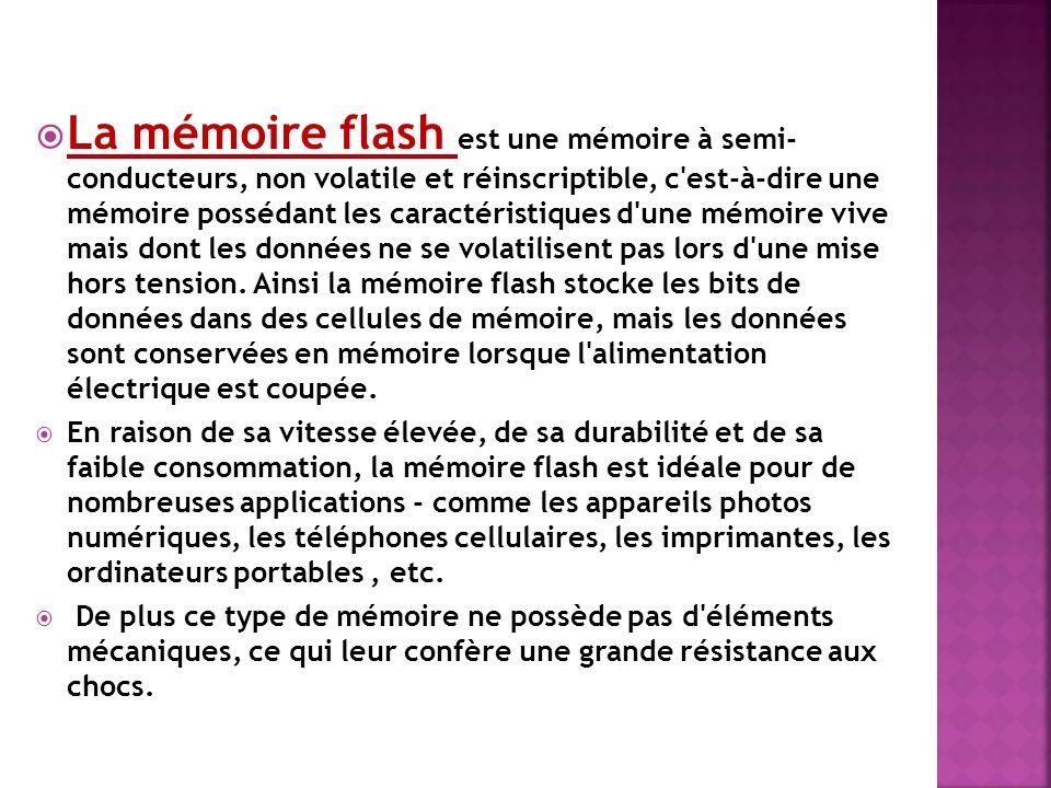 La mémoire flash est une mémoire à semi- conducteurs, non volatile et réinscriptible, c est-à-dire une mémoire possédant les caractéristiques d une mémoire vive mais dont les données ne se volatilisent pas lors d une mise hors tension. Ainsi la mémoire flash stocke les bits de données dans des cellules de mémoire, mais les données sont conservées en mémoire lorsque l alimentation électrique est coupée.