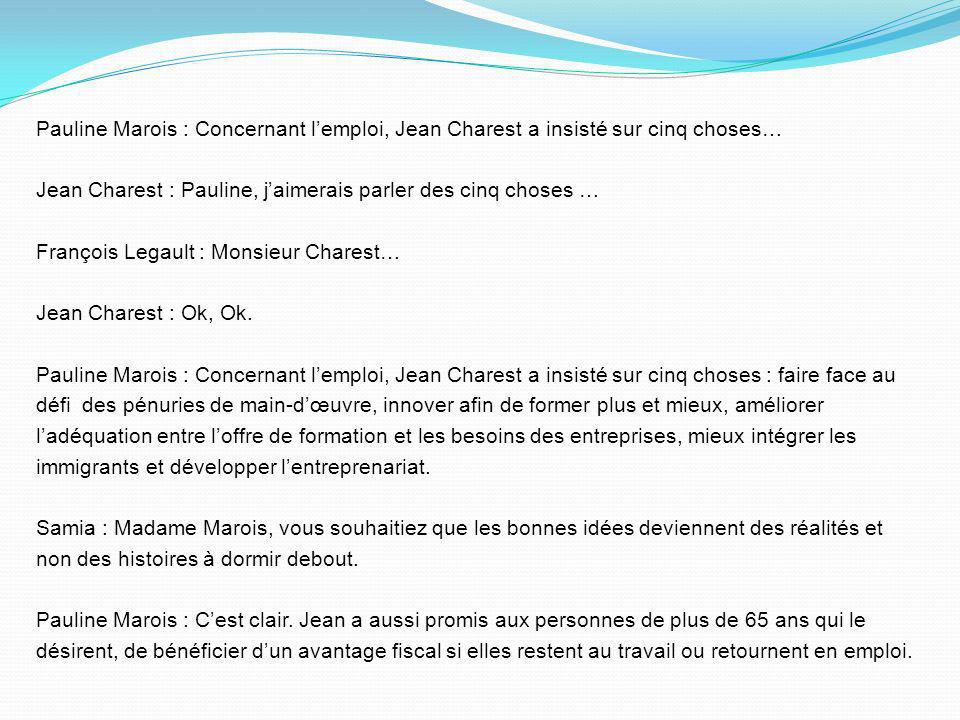 Pauline Marois : Concernant l'emploi, Jean Charest a insisté sur cinq choses… Jean Charest : Pauline, j'aimerais parler des cinq choses … François Legault : Monsieur Charest… Jean Charest : Ok, Ok.