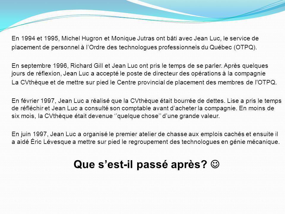 En 1994 et 1995, Michel Hugron et Monique Jutras ont bâti avec Jean Luc, le service de placement de personnel à l'Ordre des technologues professionnels du Québec (OTPQ).