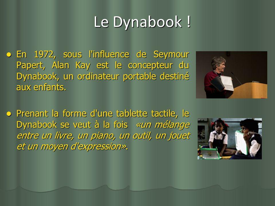 Le Dynabook ! En 1972, sous l influence de Seymour Papert, Alan Kay est le concepteur du Dynabook, un ordinateur portable destiné aux enfants.