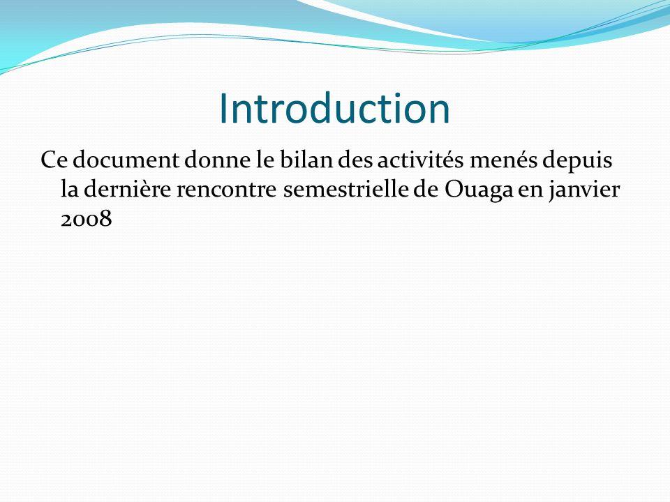 Introduction Ce document donne le bilan des activités menés depuis la dernière rencontre semestrielle de Ouaga en janvier 2008.