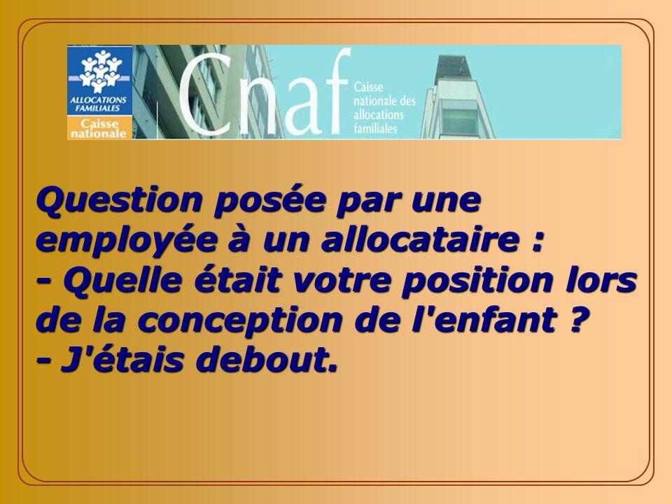 Question posée par une employée à un allocataire : - Quelle était votre position lors de la conception de l enfant .