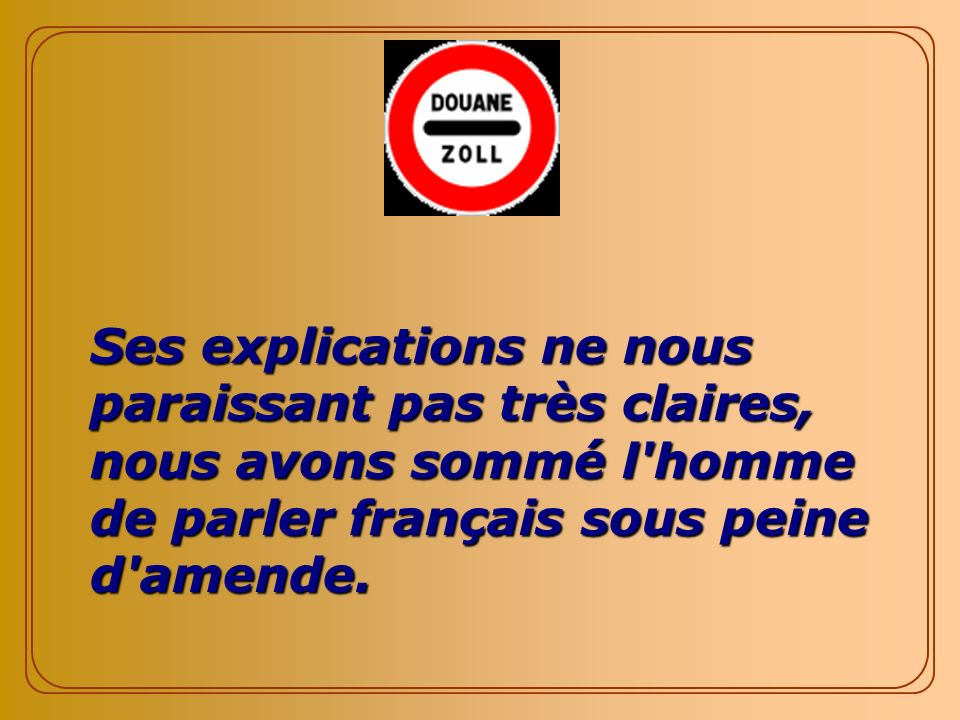 Ses explications ne nous paraissant pas très claires, nous avons sommé l homme de parler français sous peine d amende.