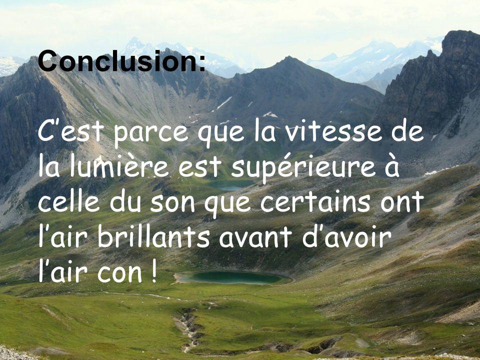 Conclusion: C'est parce que la vitesse de la lumière est supérieure à celle du son que certains ont l'air brillants avant d'avoir l'air con !