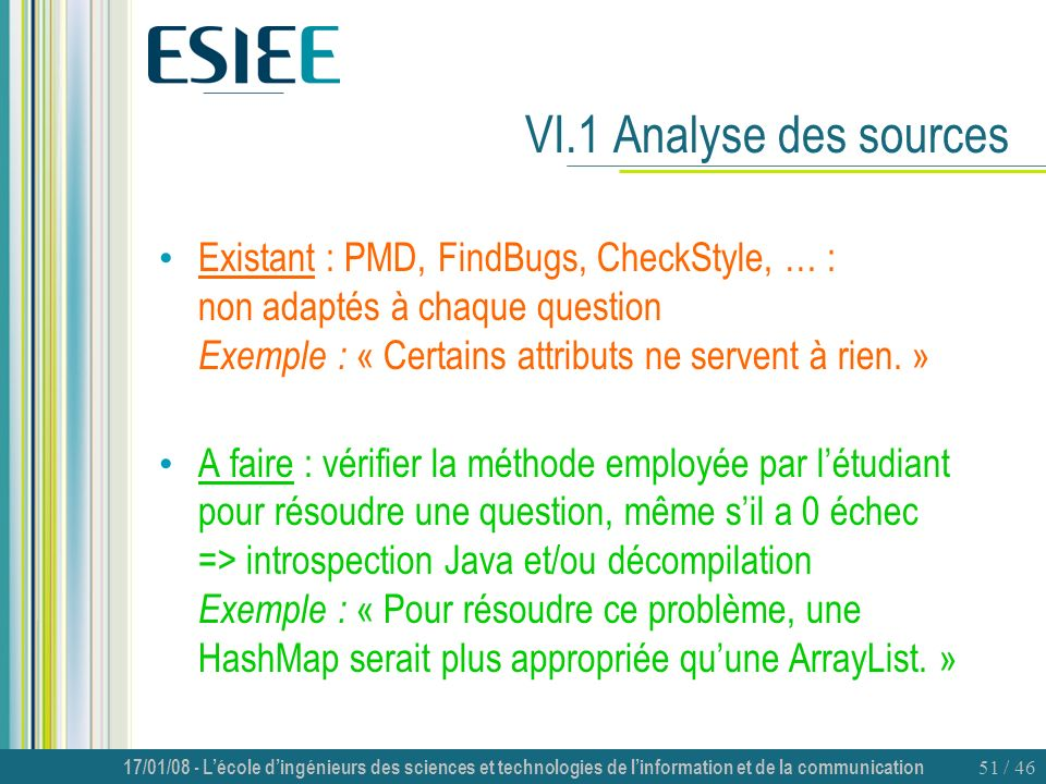 VI.1 Analyse des sources Existant : PMD, FindBugs, CheckStyle, … : non adaptés à chaque question Exemple : « Certains attributs ne servent à rien. »