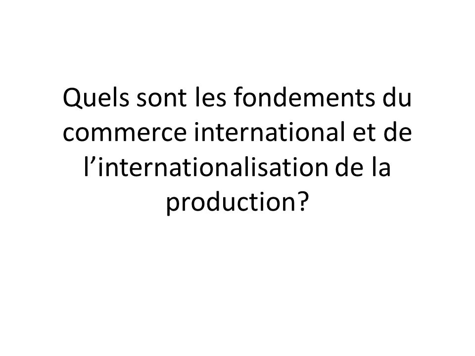 Quels sont les fondements du commerce international et de l'internationalisation de la production