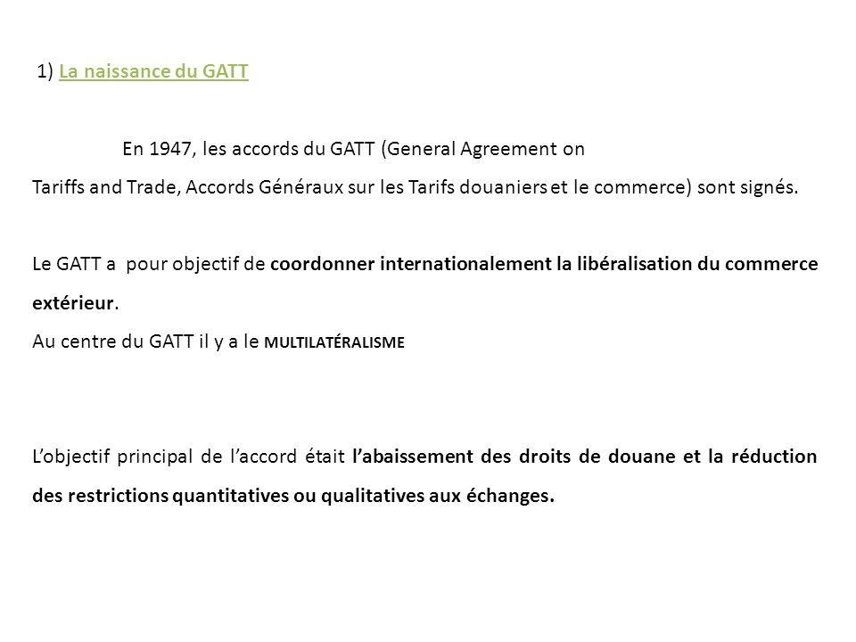 1) La naissance du GATT En 1947, les accords du GATT (General Agreement on.