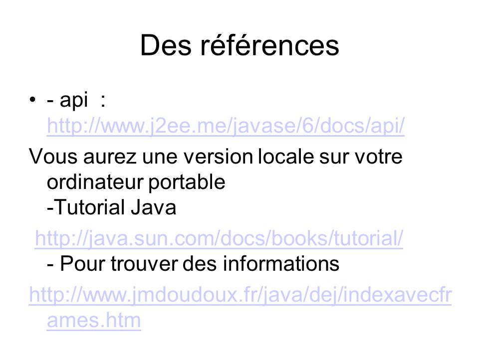 Des références - api : http://www.j2ee.me/javase/6/docs/api/