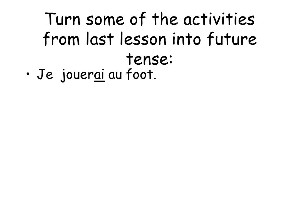 Turn some of the activities from last lesson into future tense: