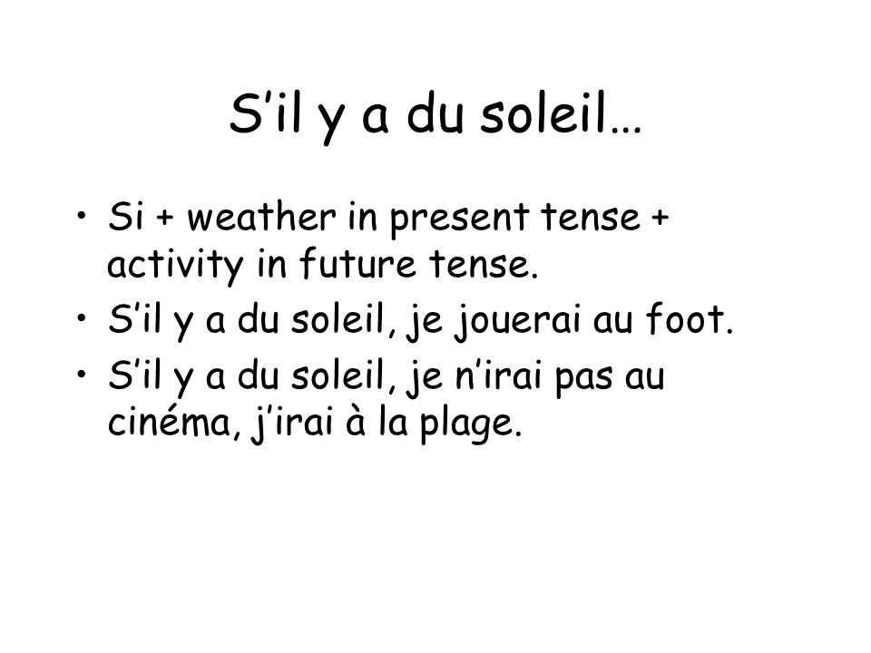 S'il y a du soleil… Si + weather in present tense + activity in future tense. S'il y a du soleil, je jouerai au foot.