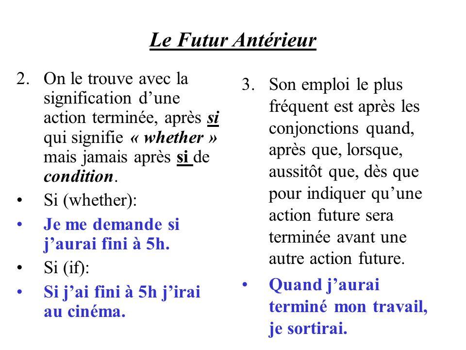 Le Futur Antérieur On le trouve avec la signification d'une action terminée, après si qui signifie « whether » mais jamais après si de condition.