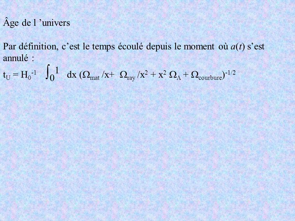 Âge de l 'univers Par définition, c'est le temps écoulé depuis le moment où a(t) s'est annulé :