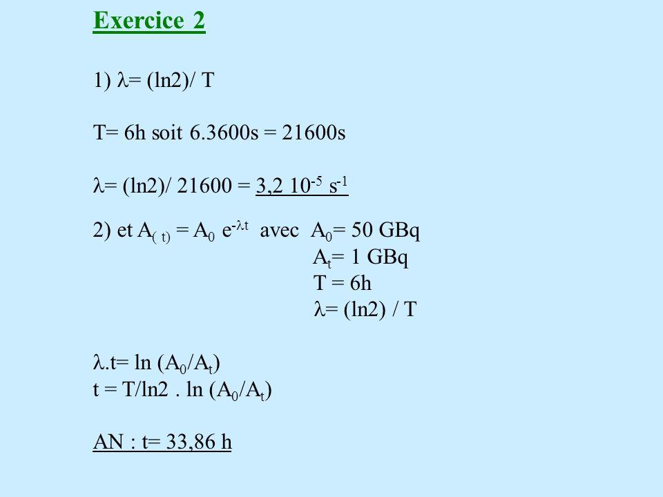Exercice 2 1) l= (ln2)/ T T= 6h soit 6.3600s = 21600s