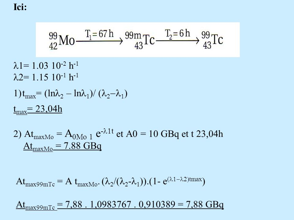 Ici: l1= 1.03 10-2 h-1 l2= 1.15 10-1 h-1 1) tmax= (lnl2 – lnl1)/ (l2-l1) tmax= 23,04h 2) AtmaxMo = A0Mo 1 e-l1t et A0 = 10 GBq et t 23,04h AtmaxMo = 7.88 GBq Atmax99mTc = A tmaxMo.