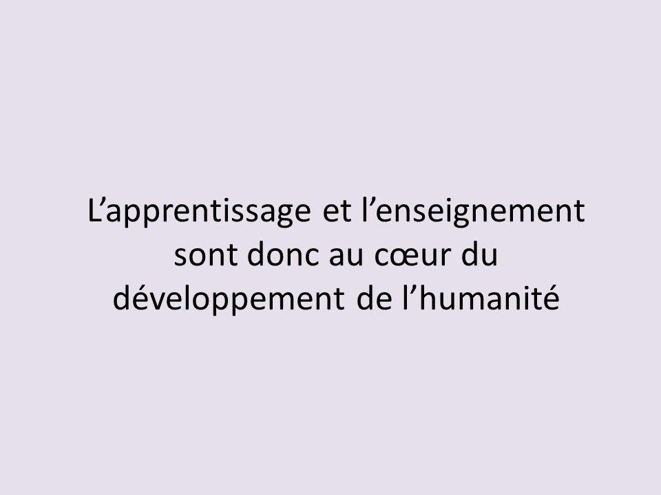 L'apprentissage et l'enseignement sont donc au cœur du développement de l'humanité