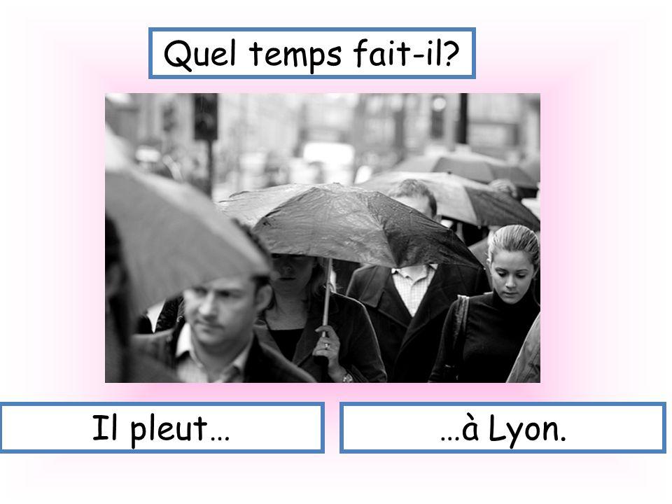 Quel temps fait-il Il pleut… …à Lyon.