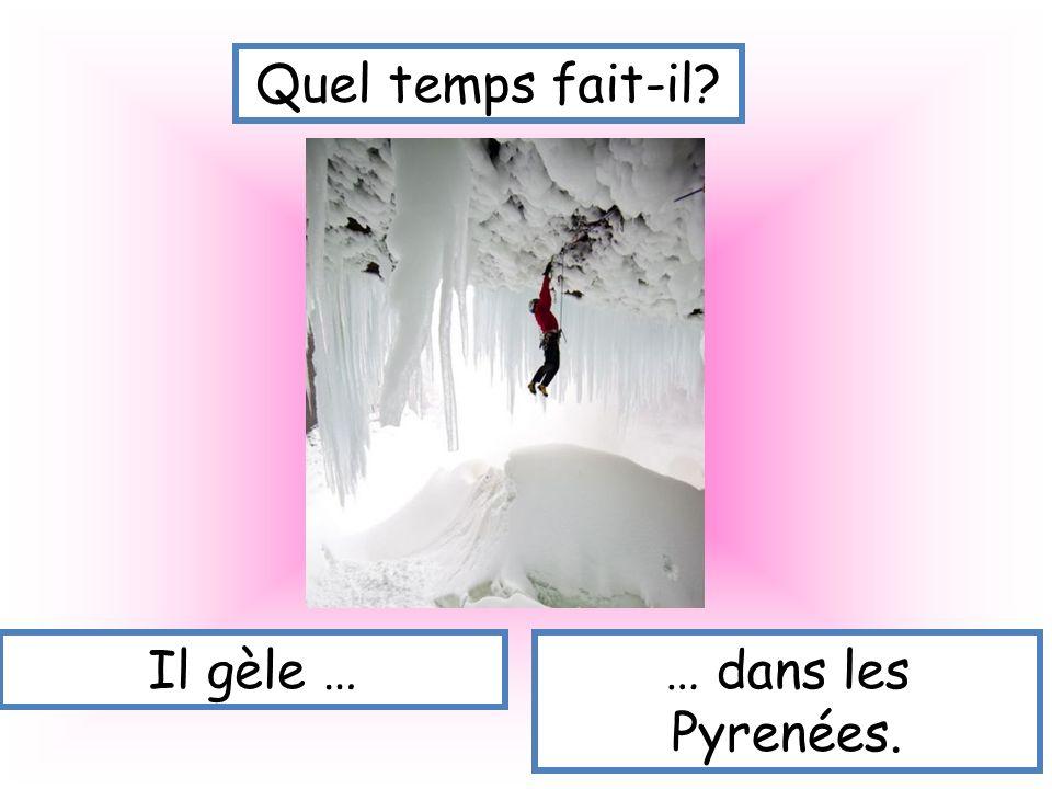 Quel temps fait-il Il gèle … … dans les Pyrenées.
