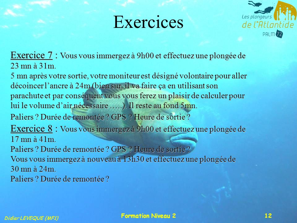 Exercices Exercice 7 : Vous vous immergez à 9h00 et effectuez une plongée de 23 mn à 31m.
