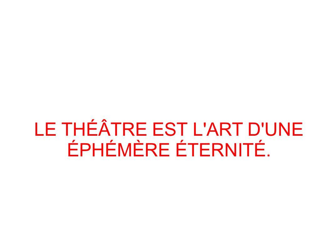 LE THÉÂTRE EST L ART D UNE ÉPHÉMÈRE ÉTERNITÉ.