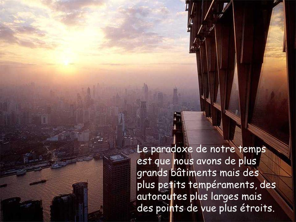 Le paradoxe de notre temps est que nous avons de plus grands bâtiments mais des plus petits tempéraments, des autoroutes plus larges mais des points de vue plus étroits.