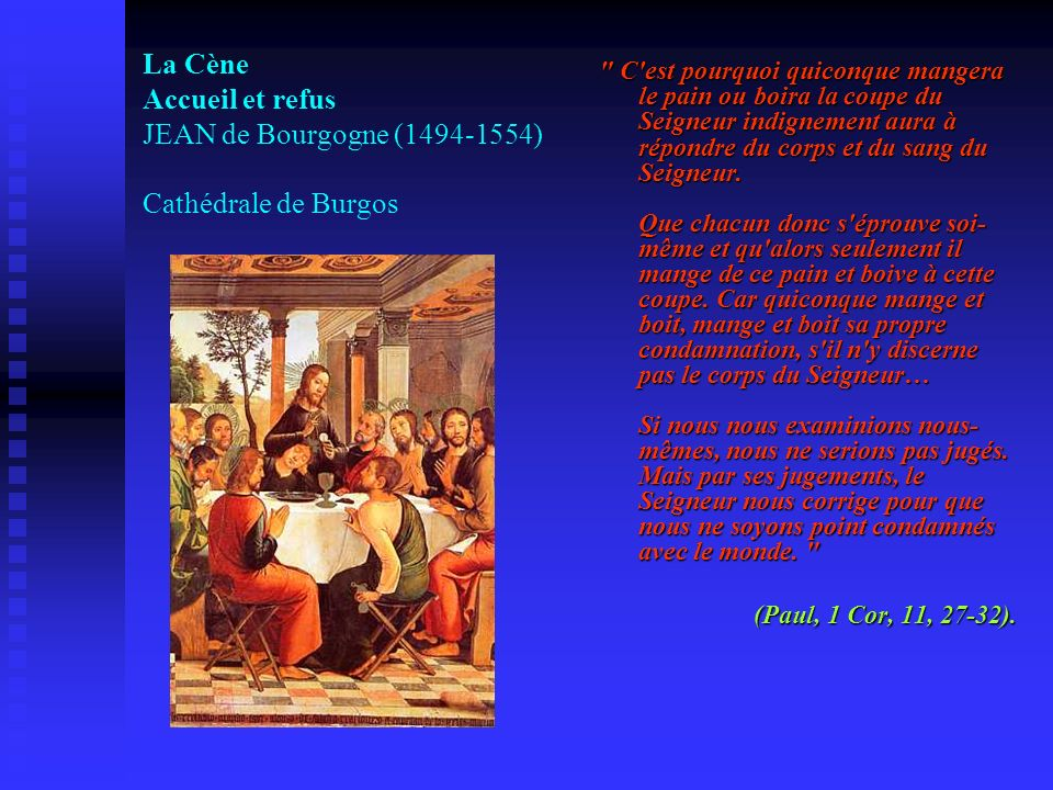 C est pourquoi quiconque mangera le pain ou boira la coupe du Seigneur indignement aura à répondre du corps et du sang du Seigneur. Que chacun donc s éprouve soi-même et qu alors seulement il mange de ce pain et boive à cette coupe. Car quiconque mange et boit, mange et boit sa propre condamnation, s il n y discerne pas le corps du Seigneur… Si nous nous examinions nous-mêmes, nous ne serions pas jugés. Mais par ses jugements, le Seigneur nous corrige pour que nous ne soyons point condamnés avec le monde.
