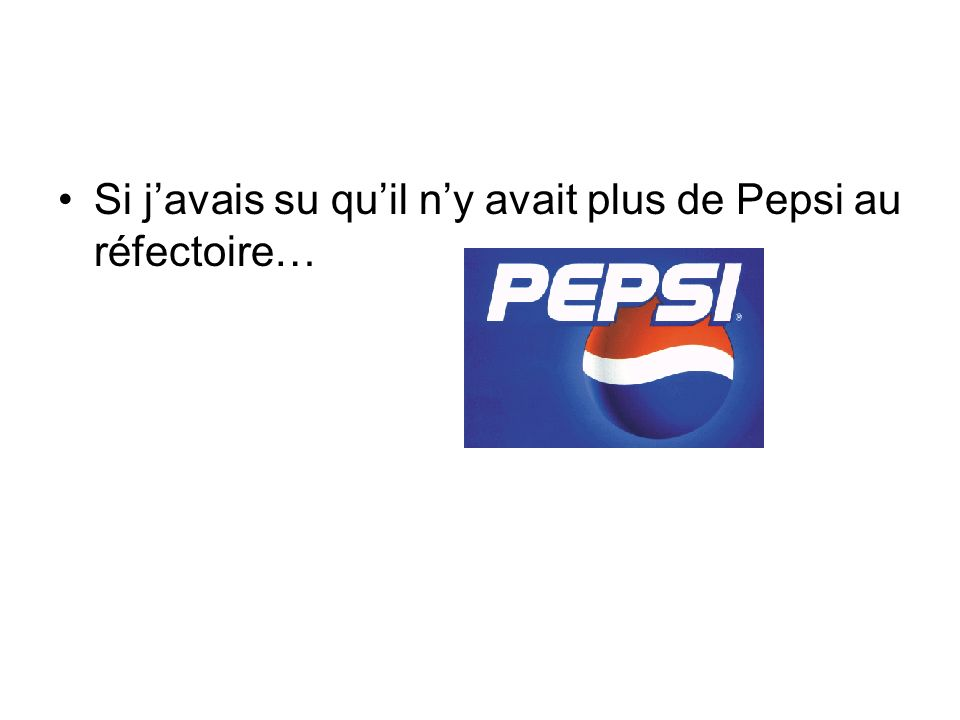 Si j'avais su qu'il n'y avait plus de Pepsi au réfectoire…